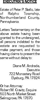 EXECUTRIX'S NOTICE Estate of Peter P. Stello, late of Ralpho Township, Northumberland County, Pennsylvania. Letters Testamentary on the above estate having been granted to the undersigned, all persons indebted to the estate are requested to make payment, and those having claims to present the same without delay to: Diane M. Andrade, Executrix 722 Monastery Road Elysburg, PA 17824 Or her Attorney: Robert M. Cravitz, Esquire 503 North Market Street Selinsgrove, PA 17870 As published in the Press Enterprise.