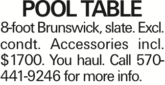 POOL TABLE 8-foot Brunswick, slate. Excl. condt. Accessories incl. $1700. You haul. Call 570-441-9246 for more info. As published in the Press Enterprise.