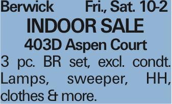 Berwick Fri., Sat. 10-2 INDOOR SALE 403D Aspen Court 3 pc. BR set, excl. condt. Lamps, sweeper, HH, clothes & more. As published in the Press Enterprise.