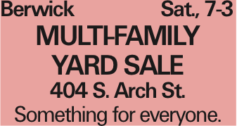 Berwick Sat., 7-3 MULTI-FAMILY YARD SALE 404 S. Arch St. Something for everyone. As published in the Press Enterprise.