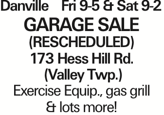 DanvilleFri 9-5 & Sat 9-2 GARAGE SALE (RESCHEDULED) 173 Hess Hill Rd. (Valley Twp.) Exercise Equip., gas grill & lots more! As published in the Press Enterprise.