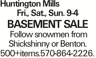 Huntington Mills Fri., Sat., Sun. 9-4 BASEMENT SALE Follow snowmen from Shickshinny or Benton. 500+items.570-864-2226. As published in the Press Enterprise.