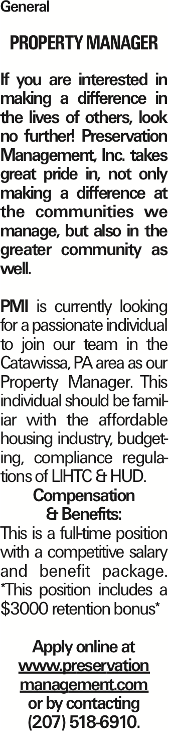 General Property Manager If you are interested in making a difference in the lives of others, look no further! Preservation Management, Inc. takes great pride in, not only making a difference at the communities we manage, but also in the greater community as well. PMI is currently looking for a passionate individual to join our team in the Catawissa, PA area as our Property Manager. This individual should be familiar with the affordable housing industry, budgeting, compliance regulations of LIHTC & HUD. Compensation & Benefits: This is a full-time position with a competitive salary and benefit package. *This position includes a $3000 retention bonus* Apply online at www.preservation management.com or by contacting (207) 518-6910. As published in the Press Enterprise.