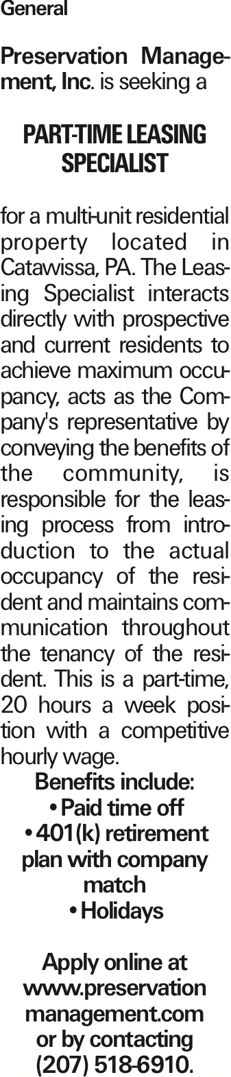 General Preservation Management, Inc. is seeking a part-time Leasing Specialist for a multi-unit residential property located in Catawissa, PA. The Leasing Specialist interacts directly with prospective and current residents to achieve maximum occupancy, acts as the Company's representative by conveying the benefits of the community, is responsible for the leasing process from introduction to the actual occupancy of the resident and maintains communication throughout the tenancy of the resident. This is a part-time, 20 hours a week position with a competitive hourly wage. Benefits include: --Paid time off --401(k) retirement plan with company match --Holidays Apply online at www.preservation management.com or by contacting (207) 518-6910. As published in the Press Enterprise.