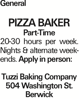 General PIZZA BAKER Part-Time 20-30 hours per week. Nights & alternate weekends. Apply in person: Tuzzi Baking Company 504 Washington St. Berwick As published in the Press Enterprise.