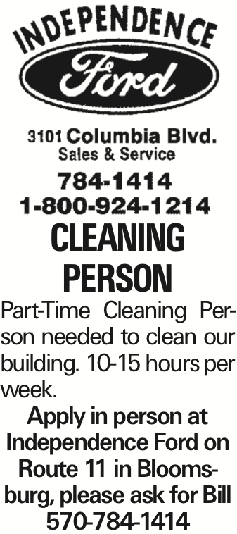 CLEANING PERSON Part-Time Cleaning Person needed to clean our building. 10-15 hours per week. Apply in person at Independence Ford on Route 11 in Bloomsburg, please ask for Bill 570-784-1414 As published in the Press Enterprise.