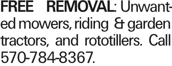 FREEREMOVAL: Unwanted mowers, riding & garden tractors, and rototillers. Call 570-784-8367. As published in the Press Enterprise.