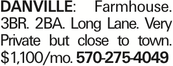 DANVILLE: Farmhouse. 3BR. 2BA. Long Lane. Very Private but close to town. $1,100/mo. 570-275-4049 As published in the Press Enterprise.