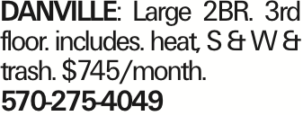 DANVILLE: Large 2BR. 3rd floor. includes. heat, S & W & trash. $745/month. 570-275-4049 As published in the Press Enterprise.