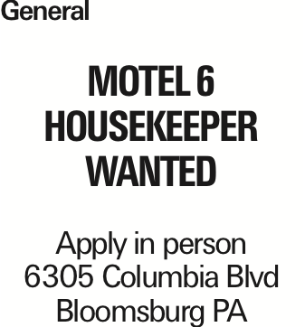 General Motel 6 HOUSEKEEPER WANTED Apply in person 6305 Columbia Blvd Bloomsburg PA As published in the Press Enterprise.