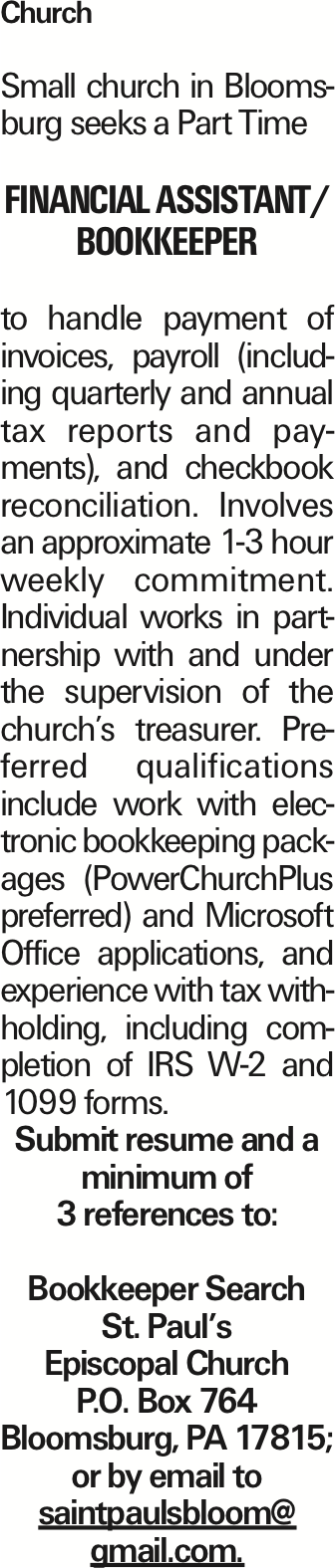 Church Small church in Bloomsburg seeks a Part Time Financial Assistant/ Bookkeeper to handle payment of invoices, payroll (including quarterly and annual tax reports and payments), and checkbook reconciliation. Involves an approximate 1-3 hour weekly commitment. Individual works in partnership with and under the supervision of the church's treasurer. Preferred qualifications include work with electronic bookkeeping packages (PowerChurchPlus preferred) and Microsoft Office applications, and experience with tax withholding, including completion of IRS W-2 and 1099 forms. Submit resume and a minimum of 3 references to: Bookkeeper Search St. Paul's Episcopal Church P.O. Box 764 Bloomsburg, PA 17815; or by email to saintpaulsbloom@ gmail.com. As published in the Press Enterprise.