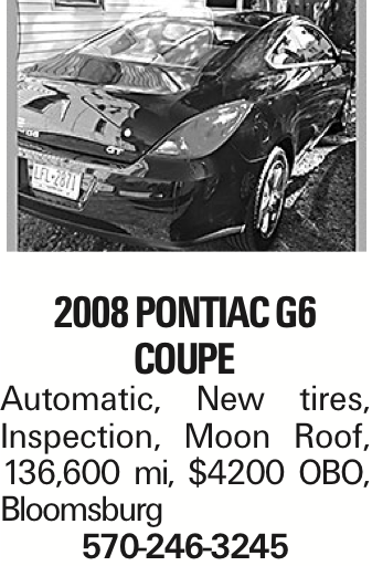 2008 Pontiac G6 Coupe Automatic, New tires, Inspection, Moon Roof, 136,600 mi, $4200 OBO, Bloomsburg 570-246-3245 As published in the Press Enterprise.