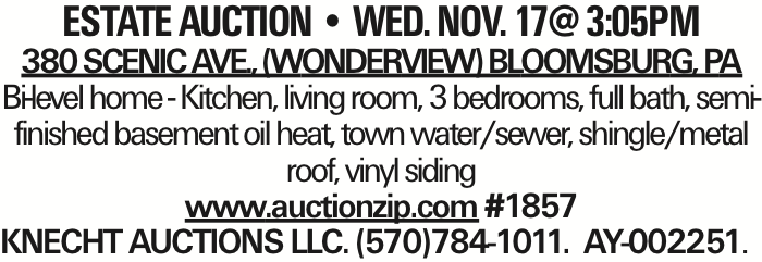 estate AUCTION -- WED. NOV. 17@ 3:05Pm 380 Scenic Ave., (Wonderview) Bloomsburg, PA Bi-level home - Kitchen, living room, 3 bedrooms, full bath, semi-finished basement oil heat, town water/sewer, shingle/metal roof, vinyl siding www.auctionzip.com #1857 KNECHT AUCTIONS LLC. (570)784-1011. AY-002251. As published in the Press Enterprise.