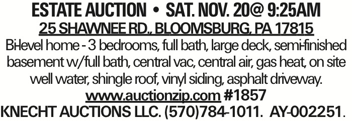 estate AUCTION -- sat. NOV. 20@ 9:25am 25 Shawnee Rd., Bloomsburg, PA 17815 Bi-level home - 3 bedrooms, full bath, large deck, semi-finished basement w/full bath, central vac, central air, gas heat, on site well water, shingle roof, vinyl siding, asphalt driveway. www.auctionzip.com #1857 KNECHT AUCTIONS LLC. (570)784-1011. AY-002251. As published in the Press Enterprise.