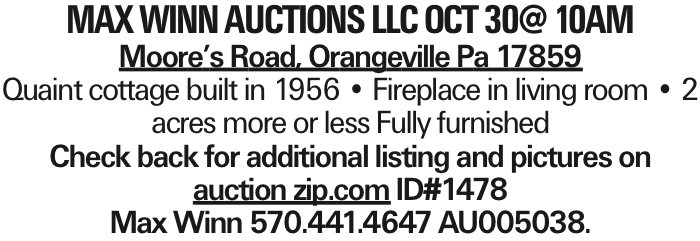 MAX WINN AUCTIONS LLC oct 30@ 10aM Moore's Road, Orangeville Pa 17859 Quaint cottage built in 1956 -- Fireplace in living room -- 2 acres more or less Fully furnished Check back for additional listing and pictures on auction zip.com ID#1478 Max Winn 570.441.4647 AU005038. As published in the Press Enterprise.