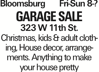 BloomsburgFri-Sun 8-? garage SALE 323 W 11th St. Christmas, kids & adult clothing, House decor, arrangements. Anything to make your house pretty As published in the Press Enterprise.