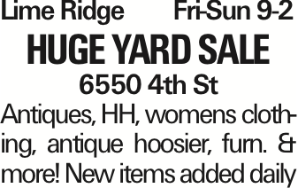 Lime RidgeFri-Sun 9-2 Huge Yard Sale 6550 4th St Antiques, HH, womens clothing, antique hoosier, furn. & more! New items added daily As published in the Press Enterprise.