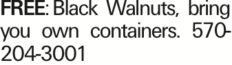 FREE:Black Walnuts, bring you own containers. 570-204-3001 As published in the Press Enterprise.