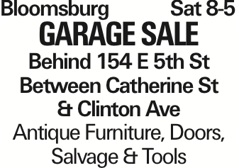 BloomsburgSat 8-5 Garage Sale Behind 154 E 5th St Between Catherine St & Clinton Ave Antique Furniture, Doors, Salvage & Tools As published in the Press Enterprise.