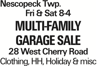 Nescopeck Twp. Fri & Sat 8-4 MULTI-FAMILY garage SALE 28 West Cherry Road Clothing, HH, Holiday & misc As published in the Press Enterprise.