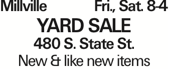 Millville Fri., Sat. 8-4 YARD SALE 480 S. State St. New & like new items As published in the Press Enterprise.