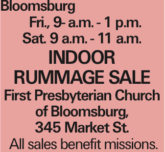 Bloomsburg Fri., 9- a.m. - 1 p.m. Sat. 9 a.m. - 11 a.m. INDOOR RUMMAGE SALE First Presbyterian Church of Bloomsburg, 345 Market St. All sales benefit missions. As published in the Press Enterprise.