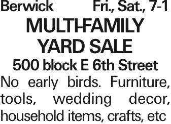 Berwick Fri., Sat., 7-1 MULTI-FAMILY YARD SALE 500 block E 6th Street No early birds. Furniture, tools, wedding decor, household items, crafts, etc As published in the Press Enterprise.