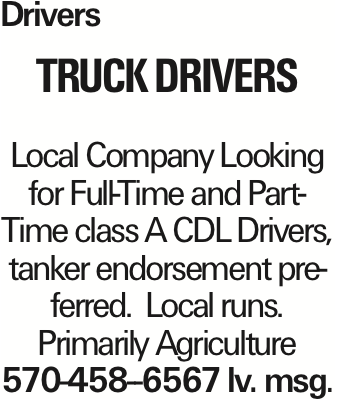 Drivers truck Drivers Local Company Looking for Full-Time and Part-Time class A CDL Drivers, tanker endorsement preferred. Local runs. Primarily Agriculture 570-458--6567 lv. msg. As published in the Press Enterprise.