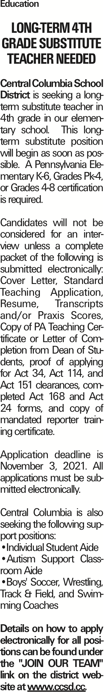 """Education Long-Term 4th Grade Substitute Teacher Needed Central Columbia School District is seeking a long-term substitute teacher in 4th grade in our elementary school. This long-term substitute position will begin as soon as possible. A Pennsylvania Elementary K-6, Grades Pk-4, or Grades 4-8 certification is required. Candidates will not be considered for an interview unless a complete packet of the following is submitted electronically: Cover Letter, Standard Teaching Application, Resume, Transcripts and/or Praxis Scores, Copy of PA Teaching Certificate or Letter of Completion from Dean of Students, proof of applying for Act 34, Act 114, and Act 151 clearances, completed Act 168 and Act 24 forms, and copy of mandated reporter training certificate. Application deadline is November 3, 2021. All applications must be submitted electronically. Central Columbia is also seeking the following support positions: --Individual Student Aide --Autism Support Classroom Aide --Boys' Soccer, Wrestling, Track & Field, and Swimming Coaches Details on how to apply electronically for all positions can be found under the """"JOIN OUR TEAM"""" link on the district website at www.ccsd.cc. As published in the Press Enterprise."""