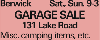 Berwick Sat., Sun. 9-3 GARAGE SALE 131 Lake Road Misc. camping items, etc. As published in the Press Enterprise.
