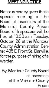 MEETING NOTICE Notice is hereby given that a special meeting of the Board of Inspectors of the Montour County Prison Board of Inspectors will be held at 10:00 a.m. Tuesday, October 26 at the Montour County Administration Center, 435 E. Front St., Danville, for the purpose of hiring of a warden. By: Montour County Board of Inspectors of the Montour County Prison As published in the Press Enterprise.