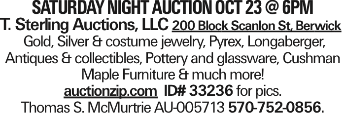 Saturday night auction OCT 23 @ 6PM T. Sterling Auctions, LLC 200 Block Scanlon St, Berwick Gold, Silver & costume jewelry, Pyrex, Longaberger, Antiques & collectibles, Pottery and glassware, Cushman Maple Furniture & much more! auctionzip.com ID# 33236 for pics. Thomas S. McMurtrie AU-005713 570-752-0856. As published in the Press Enterprise.