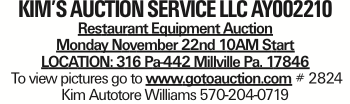Kim's Auction Service llc Ay002210 Restaurant Equipment Auction Monday November 22nd 10AM Start LOCATION: 316 Pa-442 Millville Pa. 17846 To view pictures go to www.gotoauction.com # 2824 Kim Autotore Williams 570-204-0719 As published in the Press Enterprise.