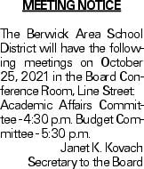Meeting Notice The Berwick Area School District will have the following meetings on October 25, 2021 in the Board Conference Room, Line Street: Academic Affairs Committee - 4:30 p.m. Budget Committee - 5:30 p.m. Janet K. Kovach Secretary to the Board As published in the Press Enterprise.