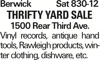 BerwickSat 830-12 thrifty yard Sale 1500 Rear Third Ave. Vinyl records, antique hand tools, Rawleigh products, winter clothing, dishware, etc. As published in the Press Enterprise.