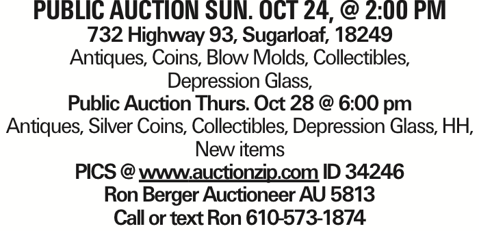 Public Auction Sun. Oct 24, @ 2:00 pm 732 Highway 93, Sugarloaf, 18249 Antiques, Coins, Blow Molds, Collectibles, Depression Glass, Public Auction Thurs. Oct 28 @ 6:00 pm Antiques, Silver Coins, Collectibles, Depression Glass, HH, New items PICS @ www.auctionzip.com ID 34246 Ron Berger Auctioneer AU 5813 Call or text Ron 610-573-1874 As published in the Press Enterprise.