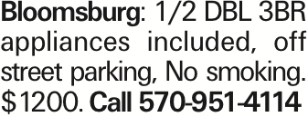 Bloomsburg: 1/2 DBL 3BR appliances included, off street parking, No smoking. $1200. Call 570-951-4114 As published in the Press Enterprise.