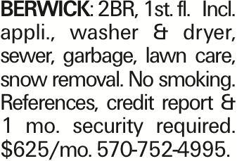 Berwick: 2BR, 1st. fl. Incl. appli., washer & dryer, sewer, garbage, lawn care, snow removal. No smoking. References, credit report & 1 mo. security required. $625/mo. 570-752-4995. As published in the Press Enterprise.