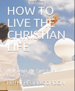How to Live the Christian Life – Walking in the Footsteps of God by Rutherford Gordon