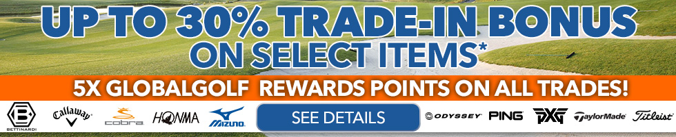 Up To 30% Trade-In Bonus on Select items* 5x GlobalGolf Rewards points on all trades!