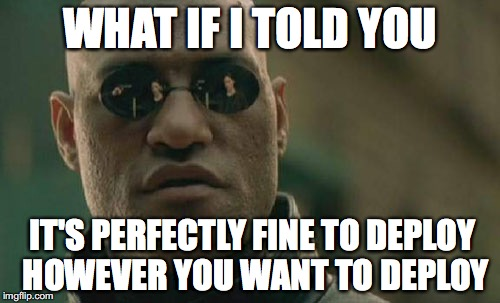 Meme text: what if I told you it's perfectly fine to deploy however you want to deploy