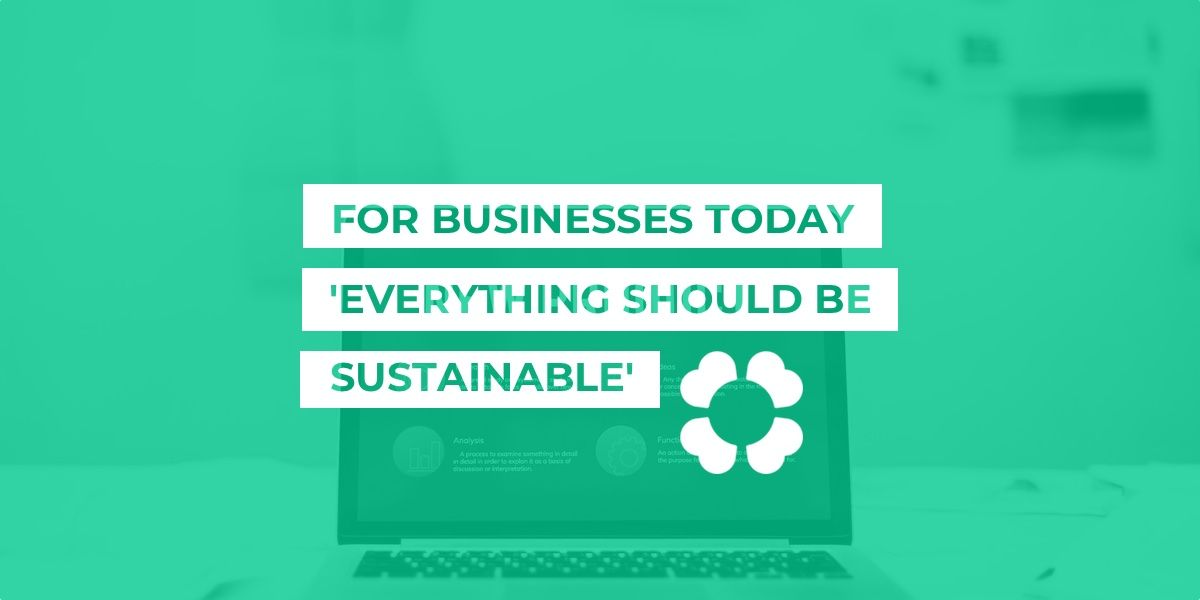 For businesses today, 'everything should be sustainable'