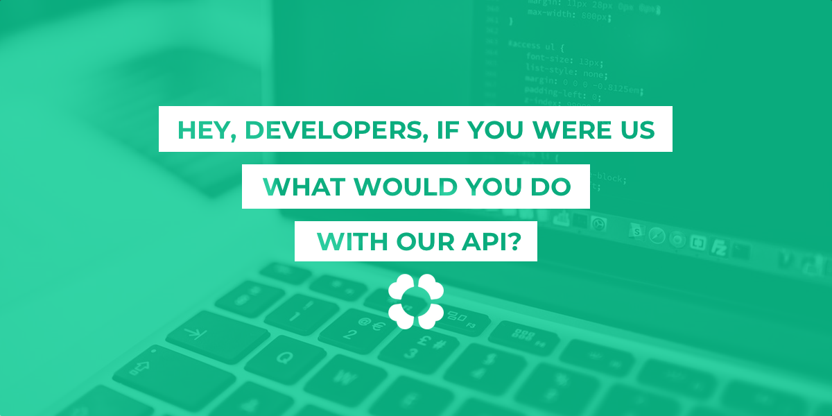 Hey, developers, if you were us, what would you do with our API?