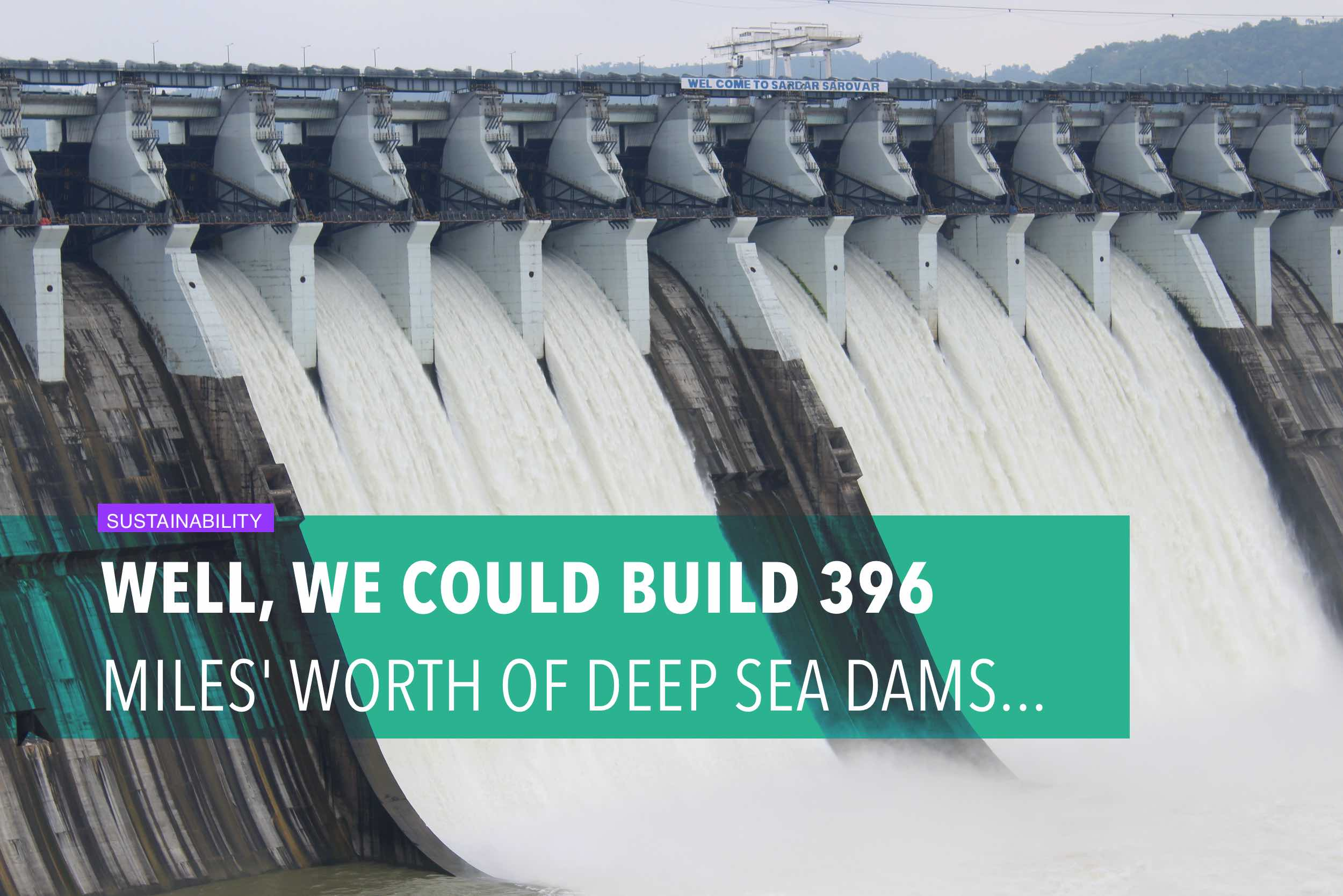 Well, we could build 396 miles' worth of deep sea dams...