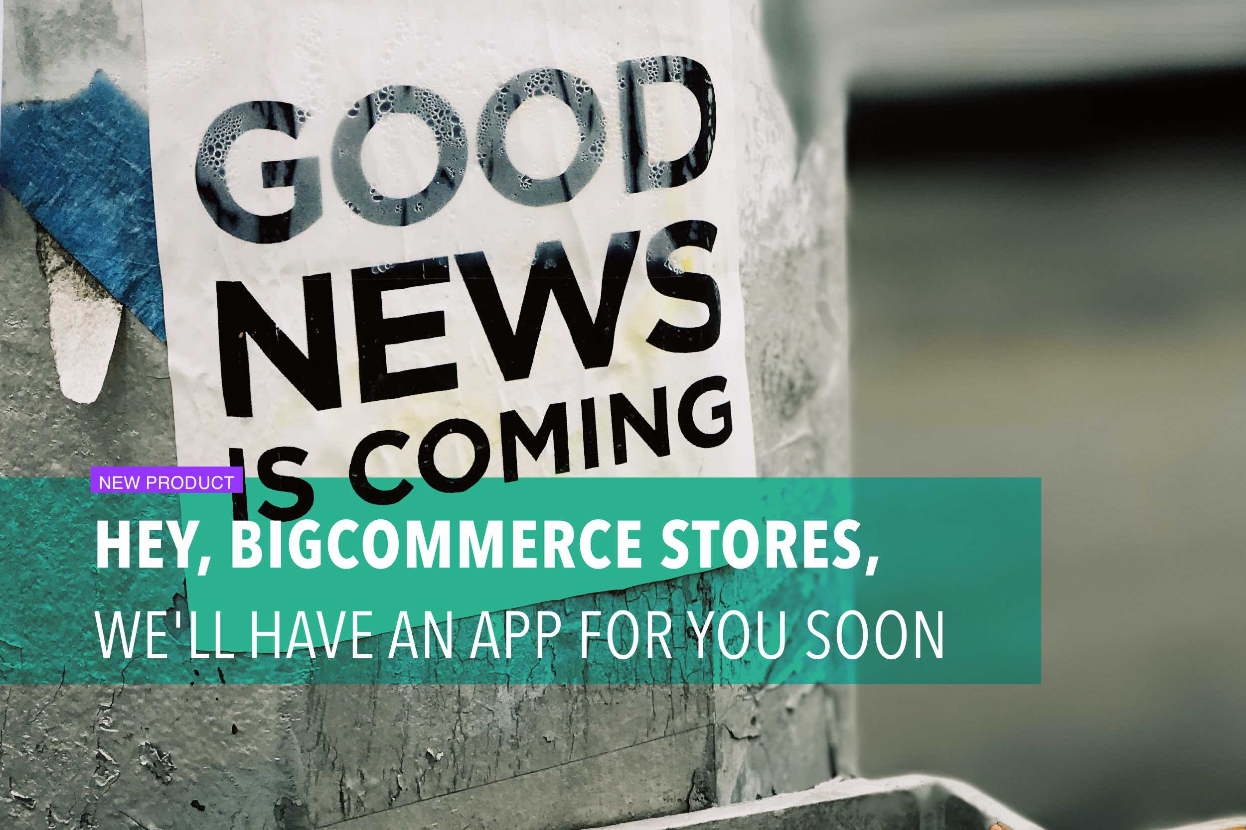 Hey, BigCommerce stores, we'll have an app for you soon