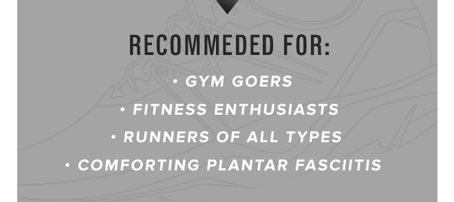 Recommended for: Gym goers, Fitness Enthusiasts, Runners of all types, Comforting Plantar Fasciitis