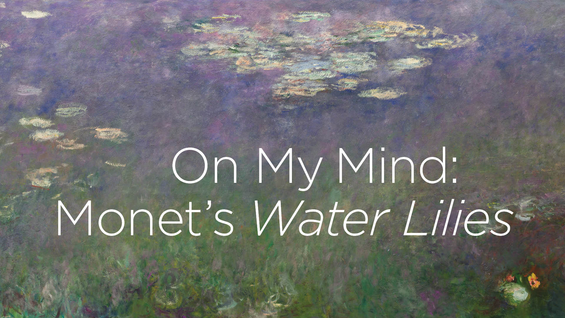 On My Mind: Monet's Water Lilies