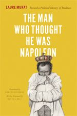 """""""The Man Who Thought He Was Napoleon: Toward a Political History of Madness"""""""