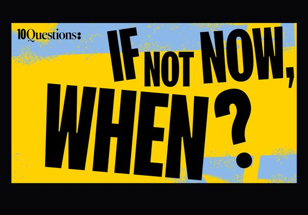 10 Questions If not now, when