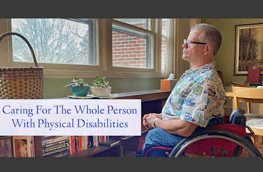 """an adult man with grey hair and glasses sits in a wheelchair looking out a window above a low bookshelf. Text on the screen reads """"Caring for the whole person with physical disabilities"""""""